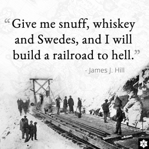 Give me snuff, whiskey and Swedes, and I will build a railroad to hell.
